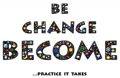 Be, change, become, practice makes it permanent to you.